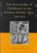 The knowledge of childhood in the German Middle Ages, 1100-1350 by James A. Schultz